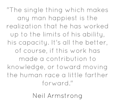 """""""The single thing which makes any man happiest is the realization that he has worked up to the limits of his ability, his capacity. It's all the better, of course, if this work has made a contribution to knowledge, or toward moving the human race a little farther forward."""""""