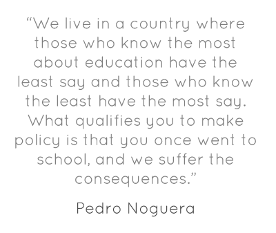 """""""We live in a country where those who know the most about education have the least say and those who know the least have the most say. What qualifies you to make policy is that you once went to school, and we suffer the consequences."""""""