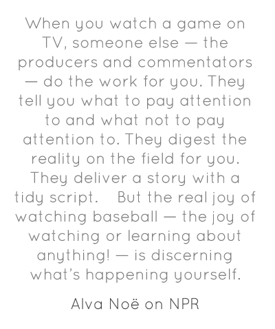 When you watch a game on TV, someone else — the producers and commentators — do the work for you. They tell you what to pay attention to and what not to pay attention to. They digest the reality on the field for you. They deliver a story with a tidy script.  But the real joy of watching baseball — the joy of watching or learning about anything! — is discerning what's happening yourself.