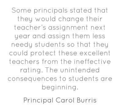 Some principals stated that they would change their teacher's assignment next year and assign them less needy students so that they could protect these excellent teachers from the ineffective rating. The unintended consequences to students are beginning.