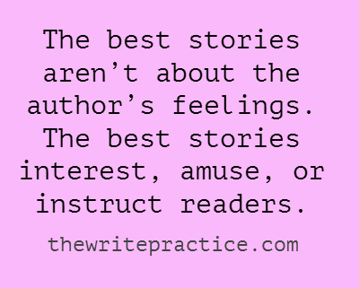The best stories aren't about the author's feelings. The best stories interest, amuse, or instruct readers.