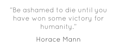 """Be ashamed to die until you have won some victory for humanity."""