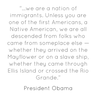"""…we are a nation of immigrants. Unless you are one of the first Americans, a Native American, we are all descended from folks who came from someplace else — whether they arrived on the Mayflower or on a slave ship, whether they came through Ellis Island or crossed the Rio Grande."""