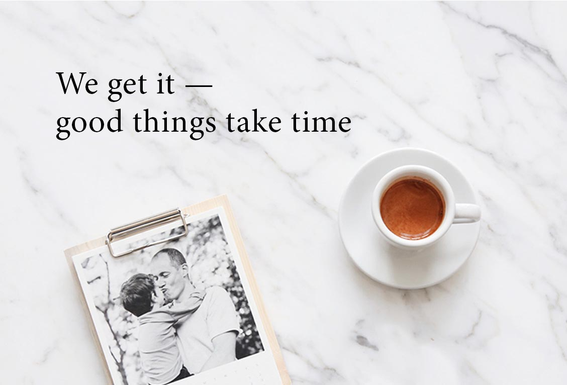 We get it — good things take time