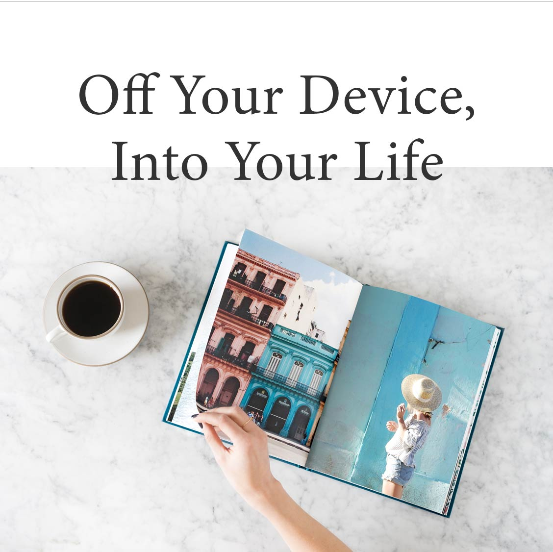 OFF YOUR DEVICE, INTO YOUR LIFE