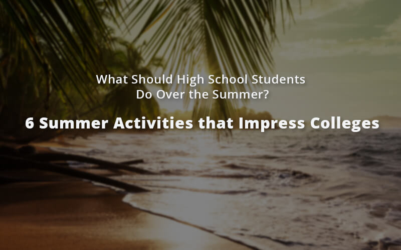 What Should High School Students Do Over the Summer? - 6 Summer Activities that Impress Colleges