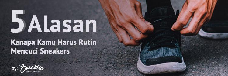 5 Alasan Kenapa Kamu Harus Rutin Mencuci Sneakers By Sneaklin