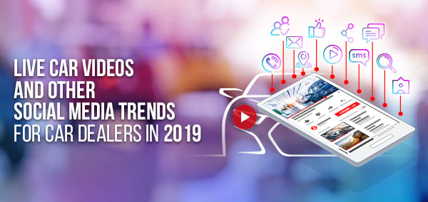 Live Car Videos and Other Social Media Trends for Car Dealers in 2019