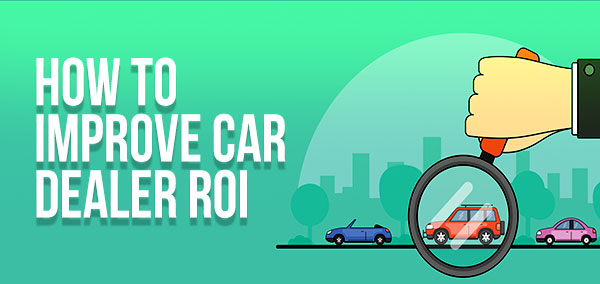 How to Improve Car Dealer ROI