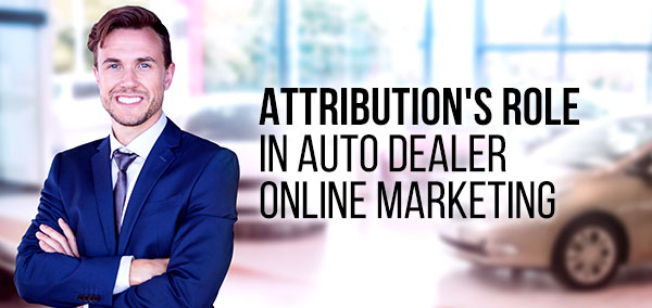 Attribution's Role in Auto Dealer Online Marketing