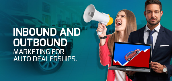 Inbound and Outbound Marketing for Auto Dealerships