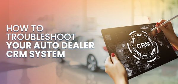 How to Troubleshoot Your Auto Dealer CRM System