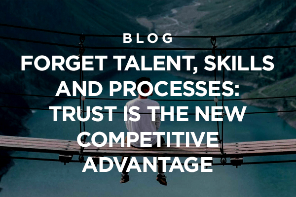 Read our blog Forget Talent, Skills, and Processes: Trust is the New Competitive Advantage