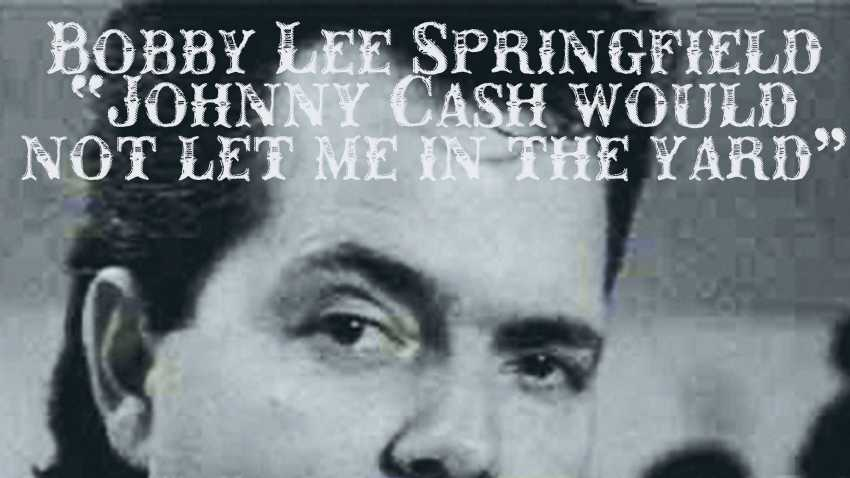 "Bobby Lee Springfield - ""Johnny Cash would not let me in the yard"""
