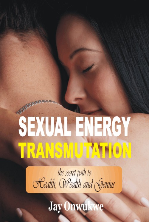 Featured Post: Sexual Energy Transmutation – The Secret Path to Health, Wealth and Genius by Jay Onwukwe