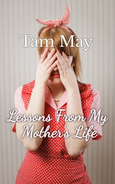 Featured Post: Lessons From My Mother's Life by Tam May