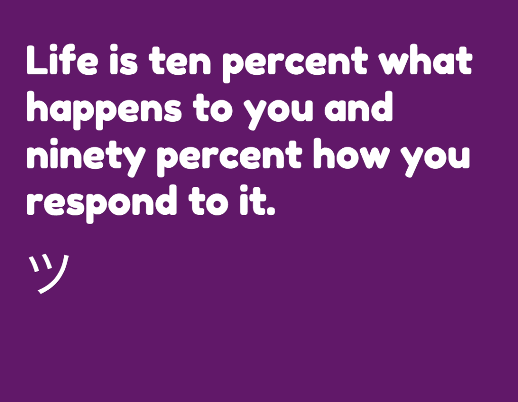 Life is ten percent what happens to you and ninety percent how you respond to it.