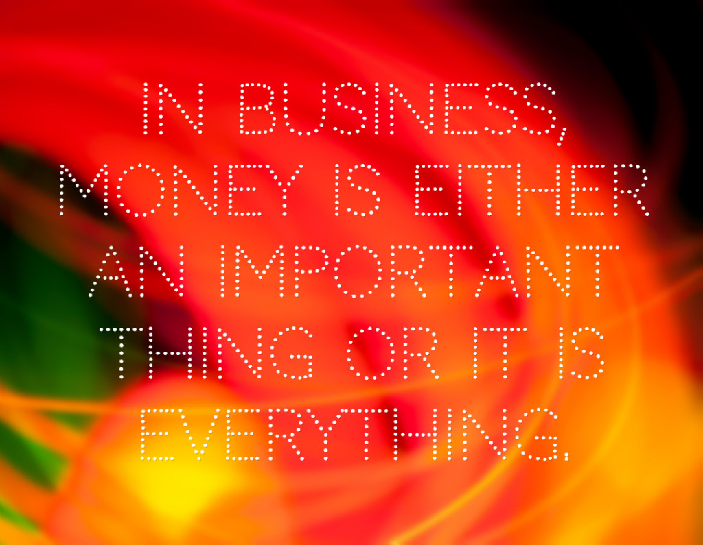In business, money is either an important thing or it is everything.