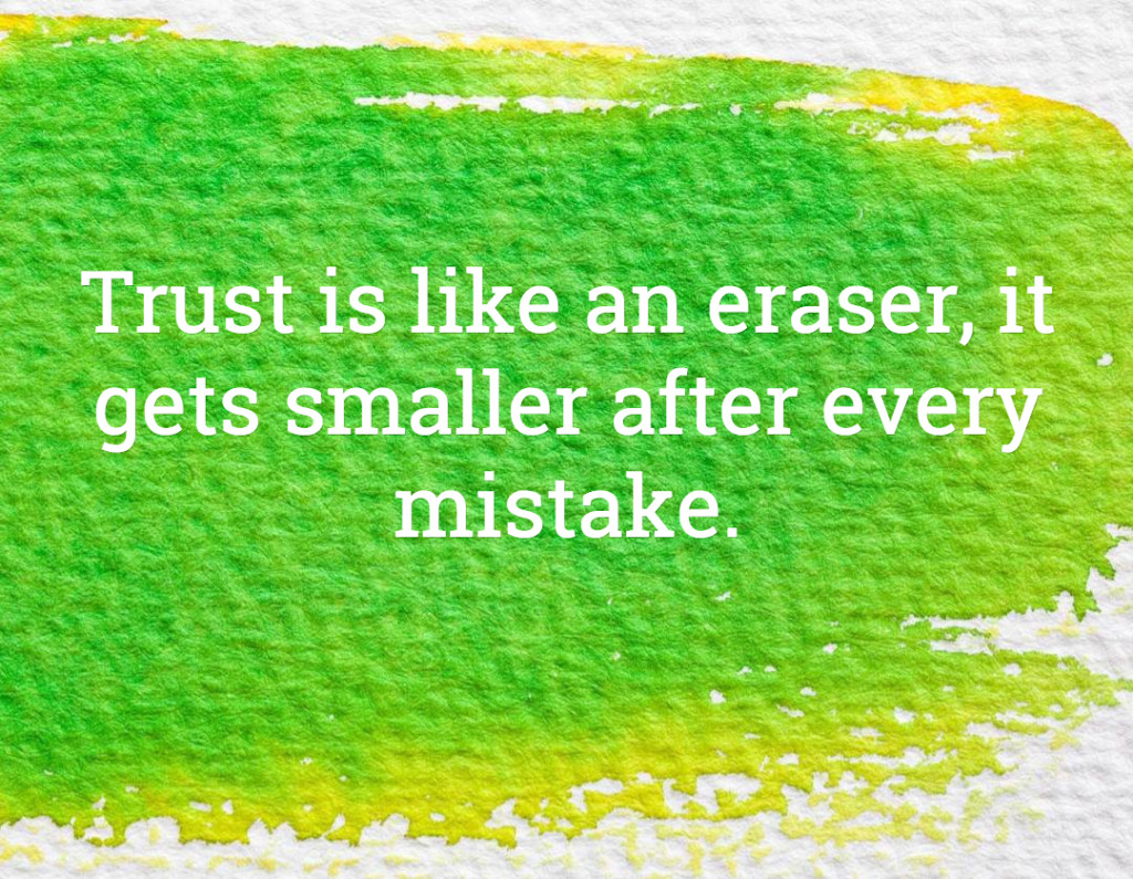 Trust is like an eraser, it gets smaller after every mistake.