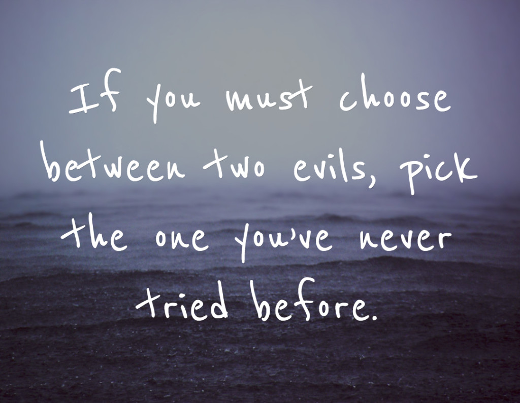 If you must choose between two evils, pick the one you've never tried before.
