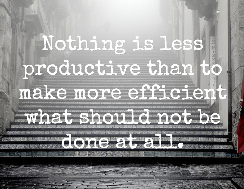 Nothing is less productive than to make more efficient what should not be done at all.