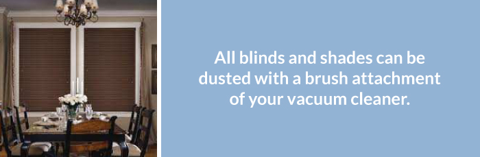 All blinds and shades can be dusted with a brush attachment of your vacuum cleaner