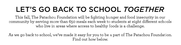 LET'S GO BACK TO SCHOOL TOGETHER - This fall, The Patachou Foundation will be fighting hunger and food insecurity in our community by serving more than 650 meals each week to students at eight different schools who live in areas where access to healthy foods is a challenge. As we go back to school, we've made it easy for you to make your own gift to The Patachou Foundation.