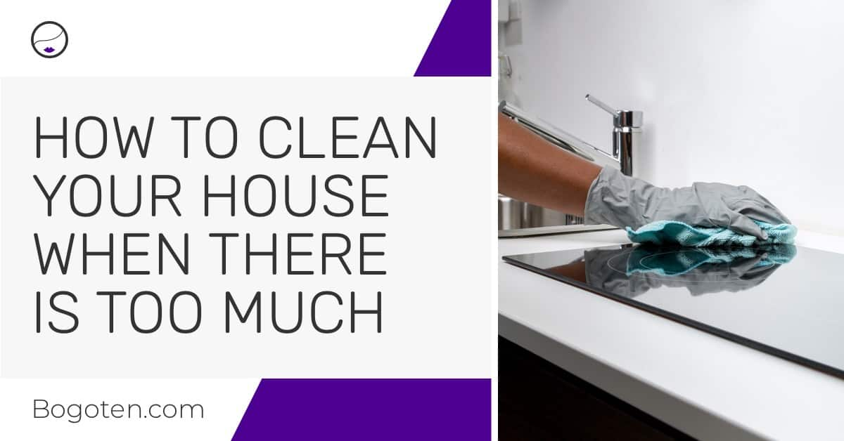 How to Clean Your House When There Is Too Much to Clean