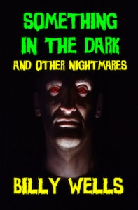 Something in the Dark and Other Nightmares by Billy Wells @billywwells