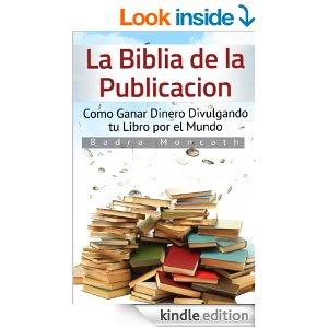 La Biblia de la Publicación: Como Ganar Dinero Divulgando tu Libro por el Mundo (Spanish Edition) by Badra Moncath
