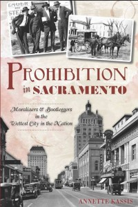 Prohibition In Sacramento: Moralizers &Amp; Bootleggers In The Wettest City In The Nation by Annette Kassis @Nnettekassis