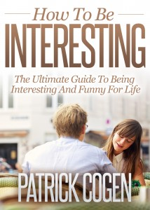 How To Be Interesting – The Ultimate Guide To Being Interesting And Funny For Life by Patrick Cogen