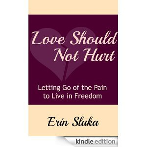 Love Should Not Hurt: Letting Go of the Pain to Live in Freedom by Erin Sluka @LSNH_Book