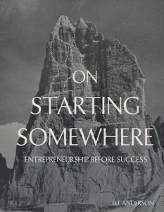 On Starting Somewhere: Entrepreneurship Before Success by Lee Anderson @LStarkweather