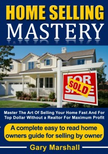Home Selling Mastery – Master The Art Of Selling Your Home Fast And For Top Dollar Without A Realtor by Gary Marshall
