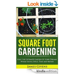 Square Foot Gardening: Have the Ultimate Garden of Your Dreams While Saving Space, Time and Money by James Givens