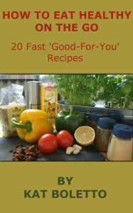 How To Eat Healthy On The Go: 20 Fast 'Good-For-You' Recipes by Kat Boletto