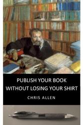 Publish Your Book without Losing Your Shirt by Chris Allen