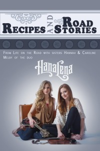 Recipes and Road Stories: From Life on the Road with Sisters Hannah and Caroline Melby of the duo HanaLena by Hannah and Caroline Melby