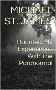 Haunted: My Experiences With The Paranormal by Michael St. James