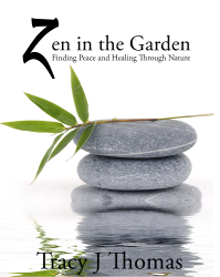 Zen in the Garden: Finding Peace and Healing Through Nature by Tracy J Thomas