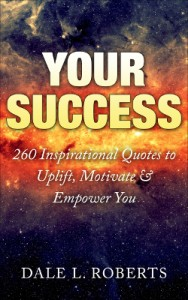 Your Success: 260 Inspirational Quotes to Uplift, Motivate & Empower You by Dale L. Roberts