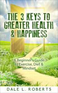 The 3 Keys to Greater Health & Happiness: A Beginner's Guide to Exercise, Diet & Mindset by Dale L. Roberts