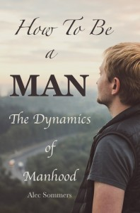 How To Be A Man: The Dynamics of Manhood by Alec Sommers