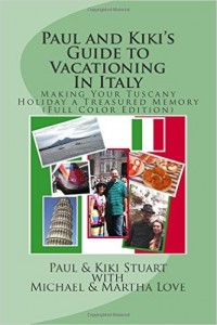 Paul and Kiki's Guide to Vacationing In Italy: Making Your Tuscany Holiday a Treasured Memory by Paul and Kiki Stuart