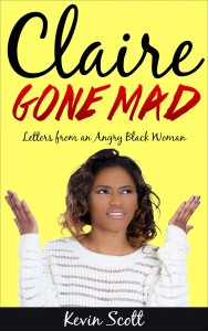 Claire Gone Mad- Letters from an Angry Black Woman by Kevin Scott
