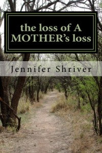 the loss of A MOTHER's loss by Jennifer Shriver