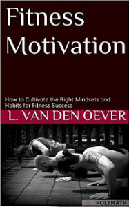 Fitness Motivation: How to Cultivate the Right Mindsets and Habits for Fitness Success by Lex van den Oever