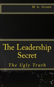 The Leadership Secret – The Ugly Truth by M A. Grant