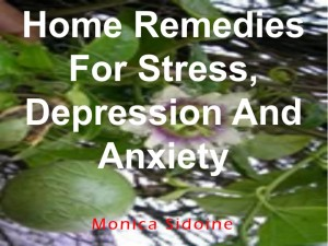 Home Remedies For Stress, Depression And Anxiety by Monica Sidoine